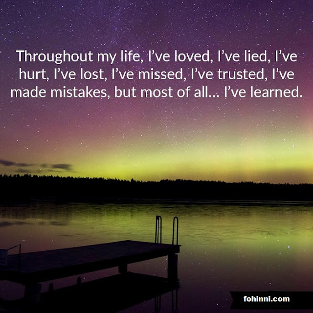 life quotes Throughout My Life, I've love, I've lied, I've hurt, I've lost, I've missed, I've trusted, I've made mistakes, but most of all, I've learned.