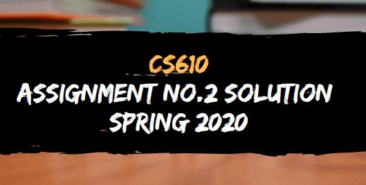 CS610 ASSIGNMENT NO.2 SOLUTION SPRING 2020