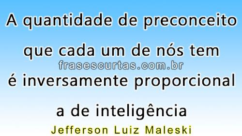 A quantidade de preconceito que cada um de nós tem é inversamente proporcional a de inteligência