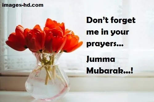 Please don't forget me in your prayers, jumma mubarak
