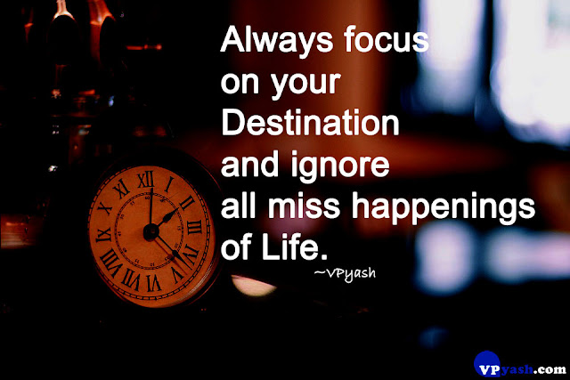 Always focus on your destination and ignore all miss happenings of life Inspiring motivational quotes