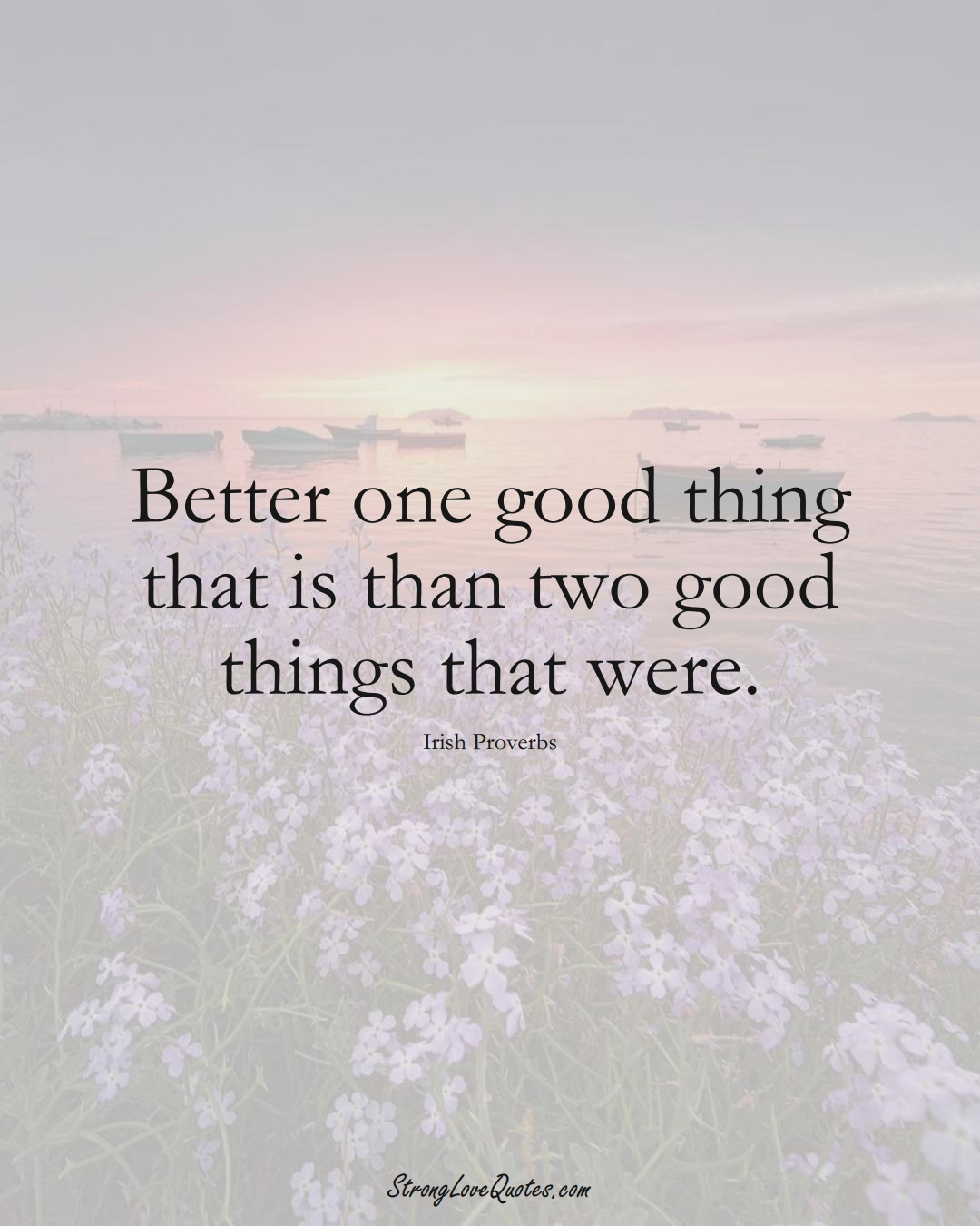 Better one good thing that is than two good things that were. (Irish Sayings);  #EuropeanSayings