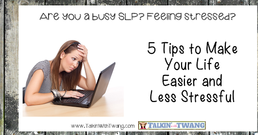 Busy SLP? 5 Tips to Make Your Life Easier and Less Stressful