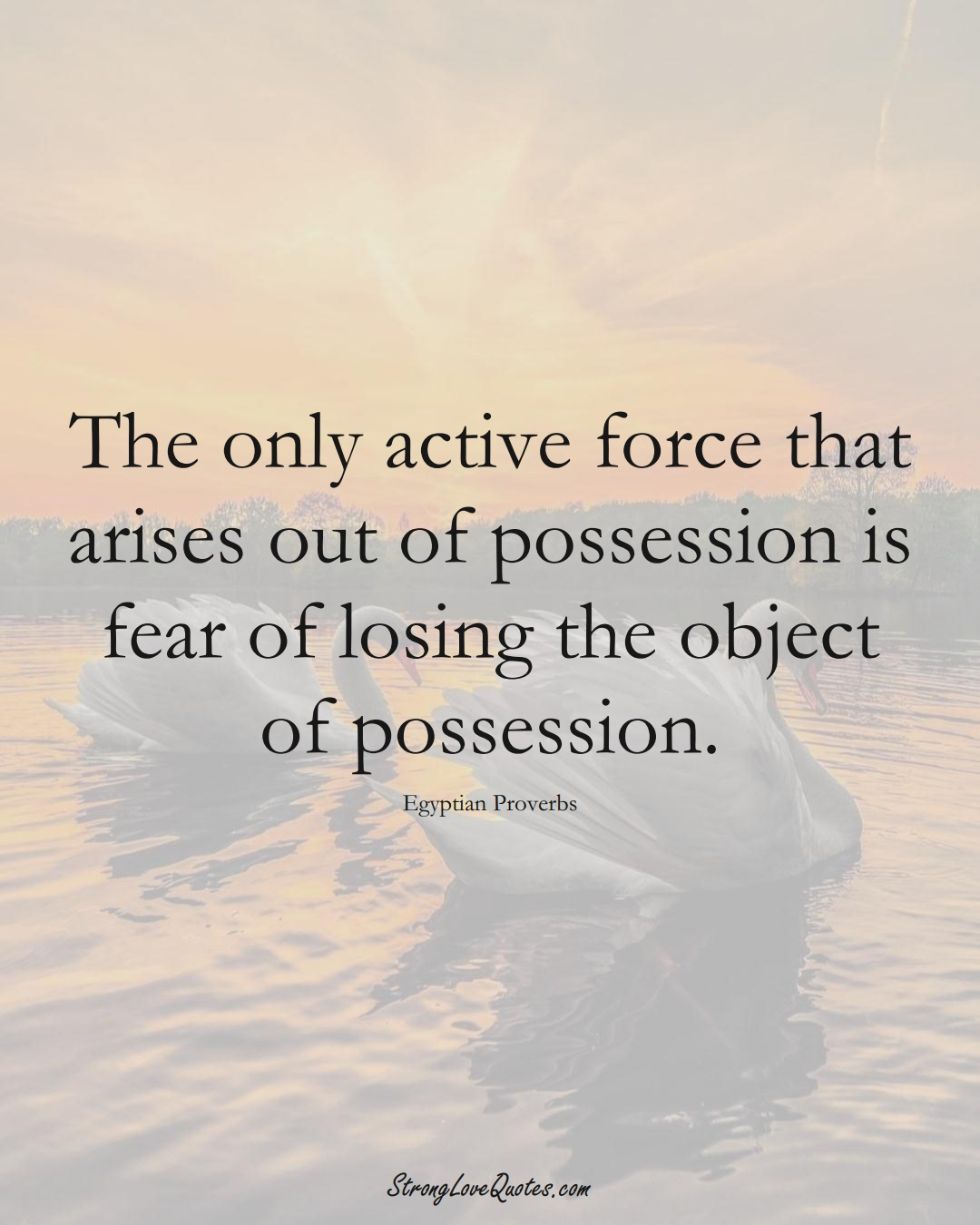 The only active force that arises out of possession is fear of losing the object of possession. (Egyptian Sayings);  #MiddleEasternSayings
