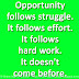 Opportunity follows struggle. It follows effort. It follows hard work. It doesn't come before.