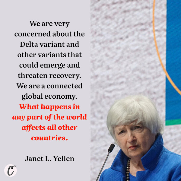 We are very concerned about the Delta variant and other variants that could emerge and threaten recovery. We are a connected global economy. What happens in any part of the world affects all other countries. — Treasury Secretary Janet L. Yellen