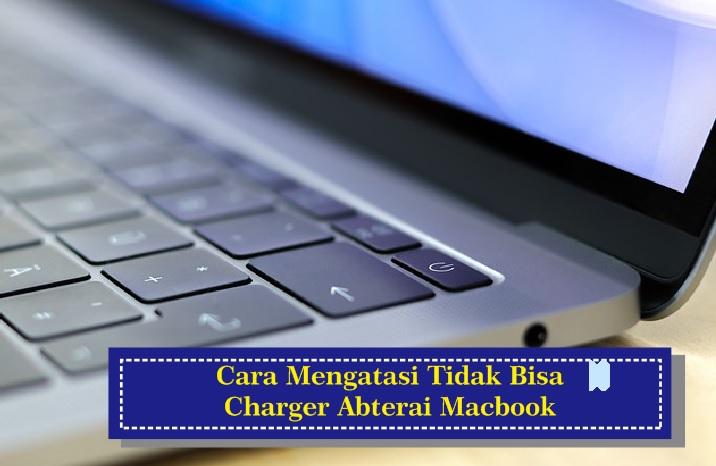 Cara Mengatasi Tidak Bisa Charge Baterai MacBook
