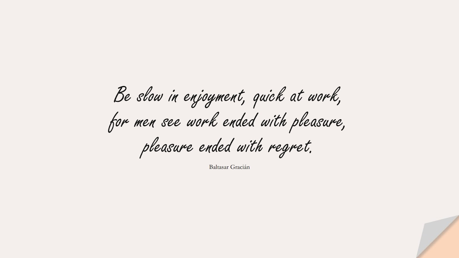 Be slow in enjoyment, quick at work, for men see work ended with pleasure, pleasure ended with regret. (Baltasar Gracián);  #BestQuotes