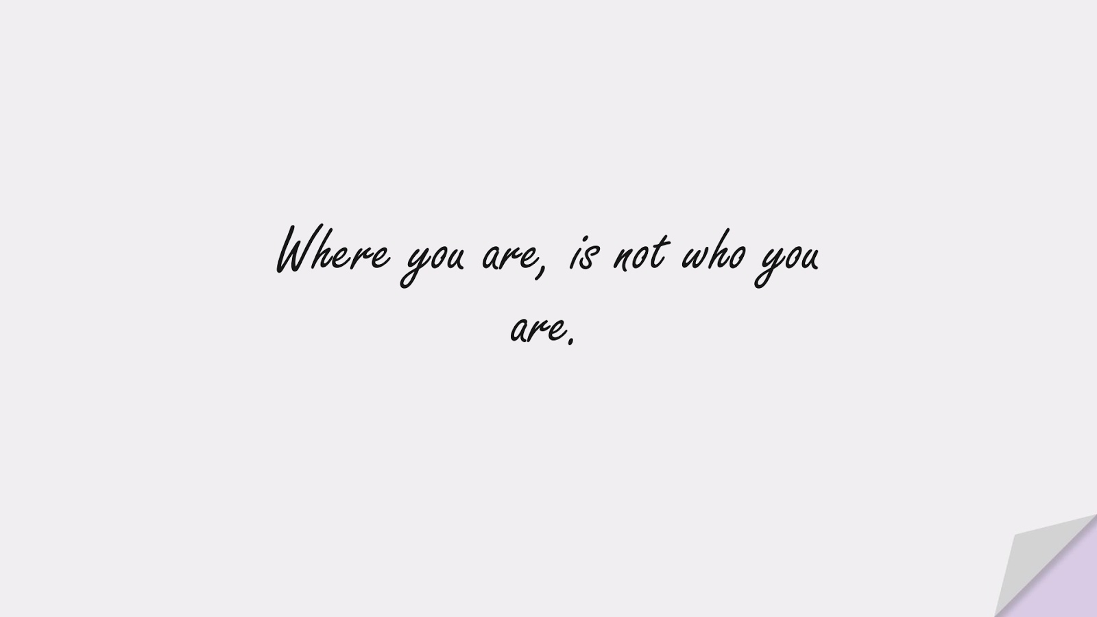 Where you are, is not who you are.FALSE