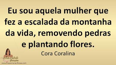 Eu sou aquela mulher que fez a escalada da montanha da vida, removendo pedras e plantando flores. Cora Coralina
