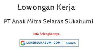 Lowongan Kerja PT Anak Mitra Selaras Sukabumi