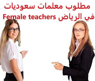 وظائف السعودية مطلوب معلمات سعوديات في الرياض Female teachers