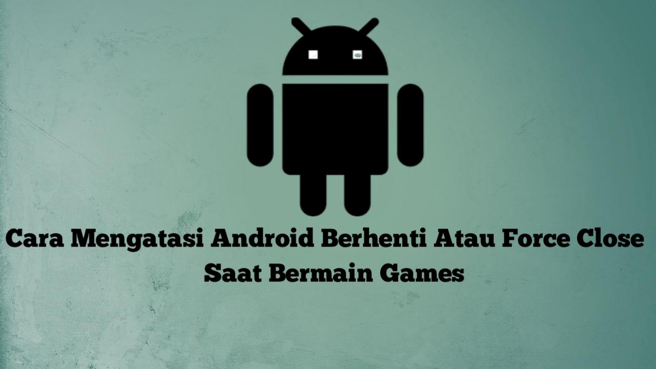 Tips Mudah Mengatasi Force Close Atau Android Berhenti Saat Bermain Game