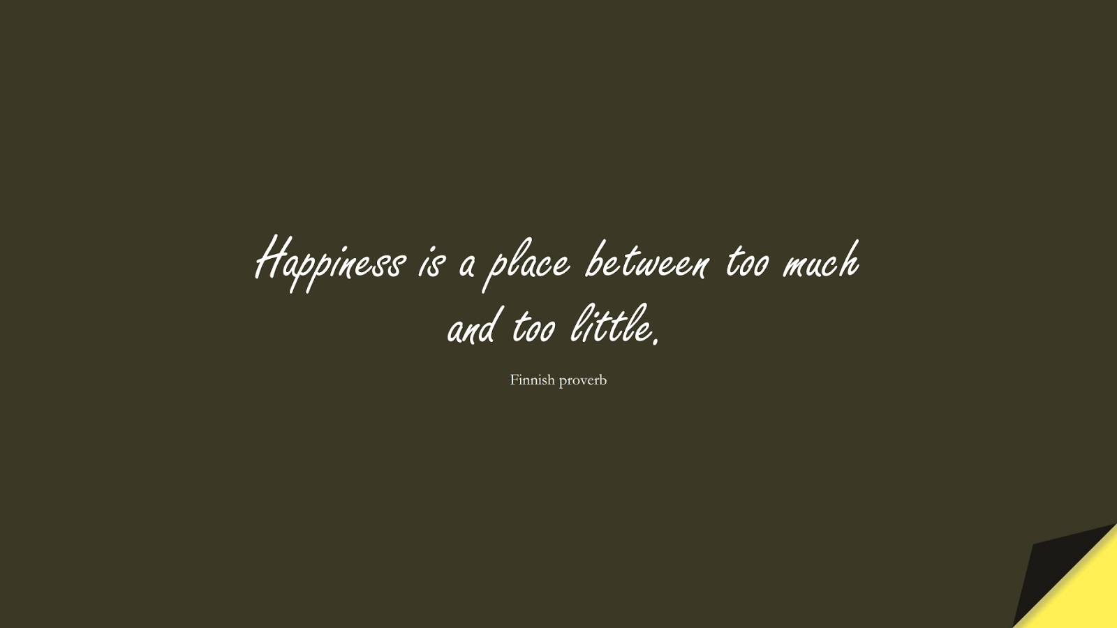 Happiness is a place between too much and too little. (Finnish proverb);  #HappinessQuotes