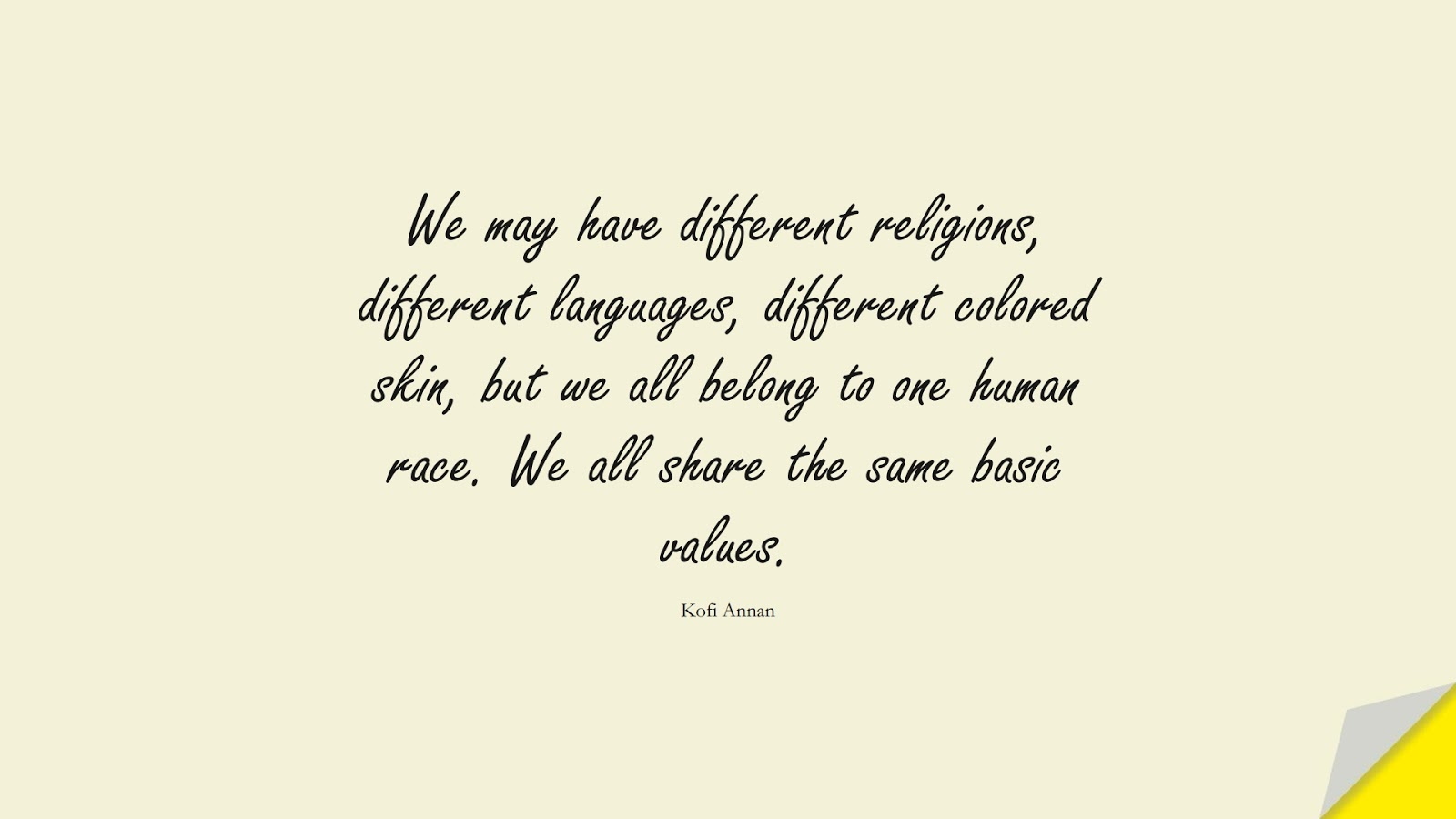 We may have different religions, different languages, different colored skin, but we all belong to one human race. We all share the same basic values. (Kofi Annan);  #HumanityQuotes