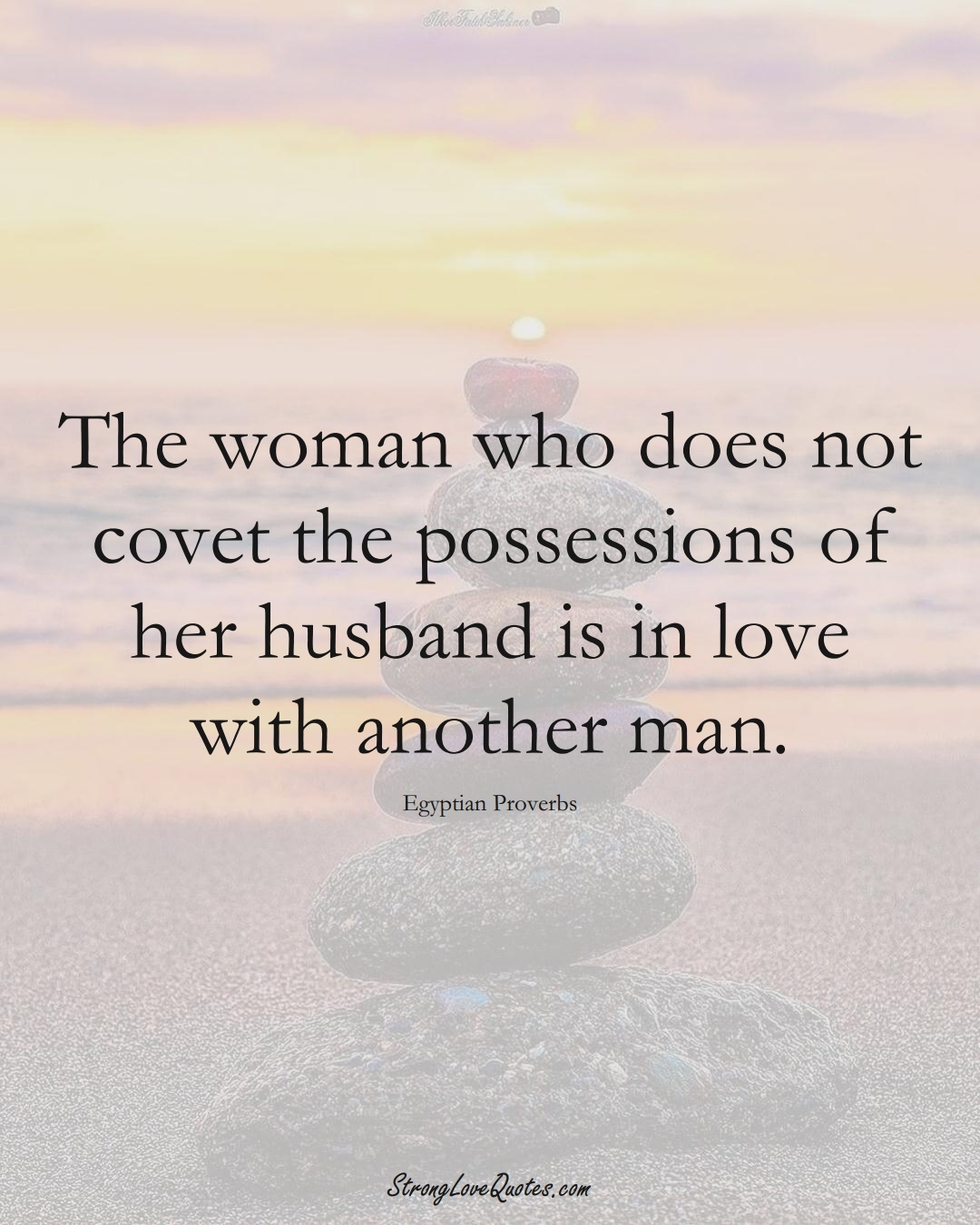 The woman who does not covet the possessions of her husband is in love with another man. (Egyptian Sayings);  #MiddleEasternSayings