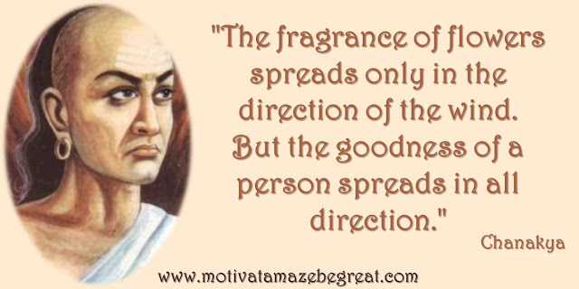 """Top 32 Chanakya Inspirational Quotes About Life, Wisdom, Motivation, Integrity, Education, Success, How to, Tips. """"The fragrance of flowers spreads only in the direction of the wind. But the goodness of a person spreads in all direction."""""""