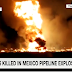 Mexico Fuel Pipeline Explode, Killed 73 and Dozens Injured