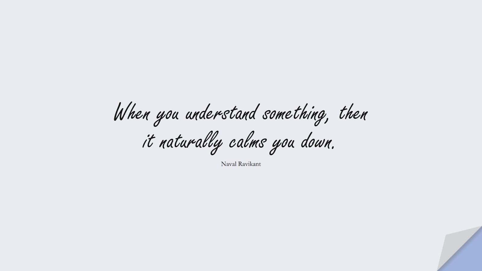When you understand something, then it naturally calms you down. (Naval Ravikant);  #CalmQuotes