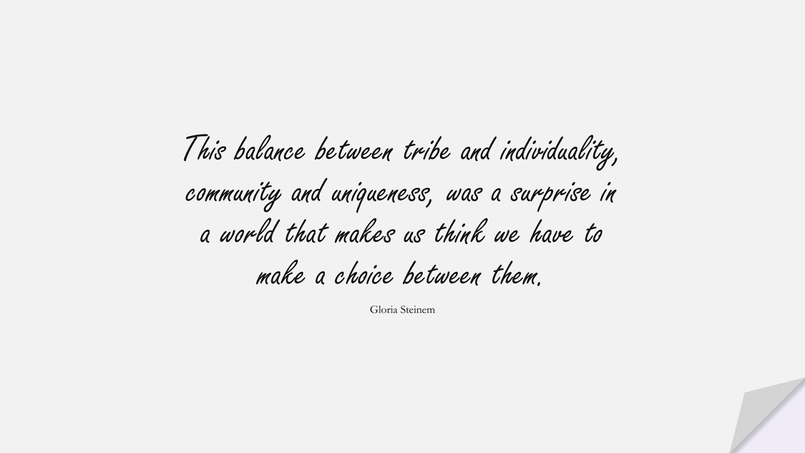 This balance between tribe and individuality, community and uniqueness, was a surprise in a world that makes us think we have to make a choice between them. (Gloria Steinem);  #BeYourselfQuotes