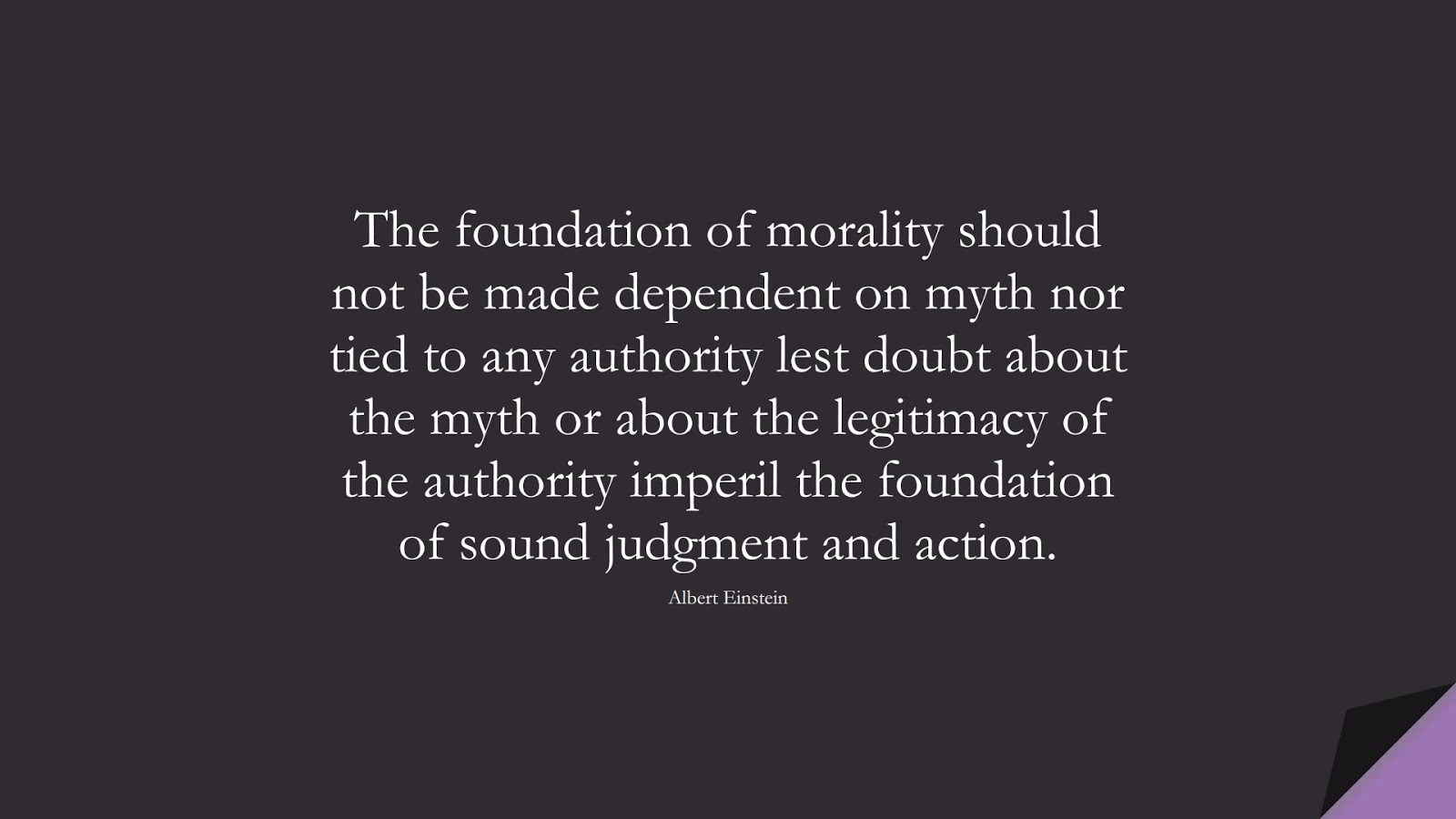 The foundation of morality should not be made dependent on myth nor tied to any authority lest doubt about the myth or about the legitimacy of the authority imperil the foundation of sound judgment and action. (Albert Einstein);  #AlbertEnsteinQuotes