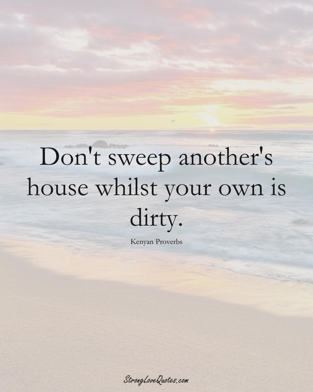 Don't sweep another's house whilst your own is dirty. (Kenyan Sayings);  #AfricanSayings