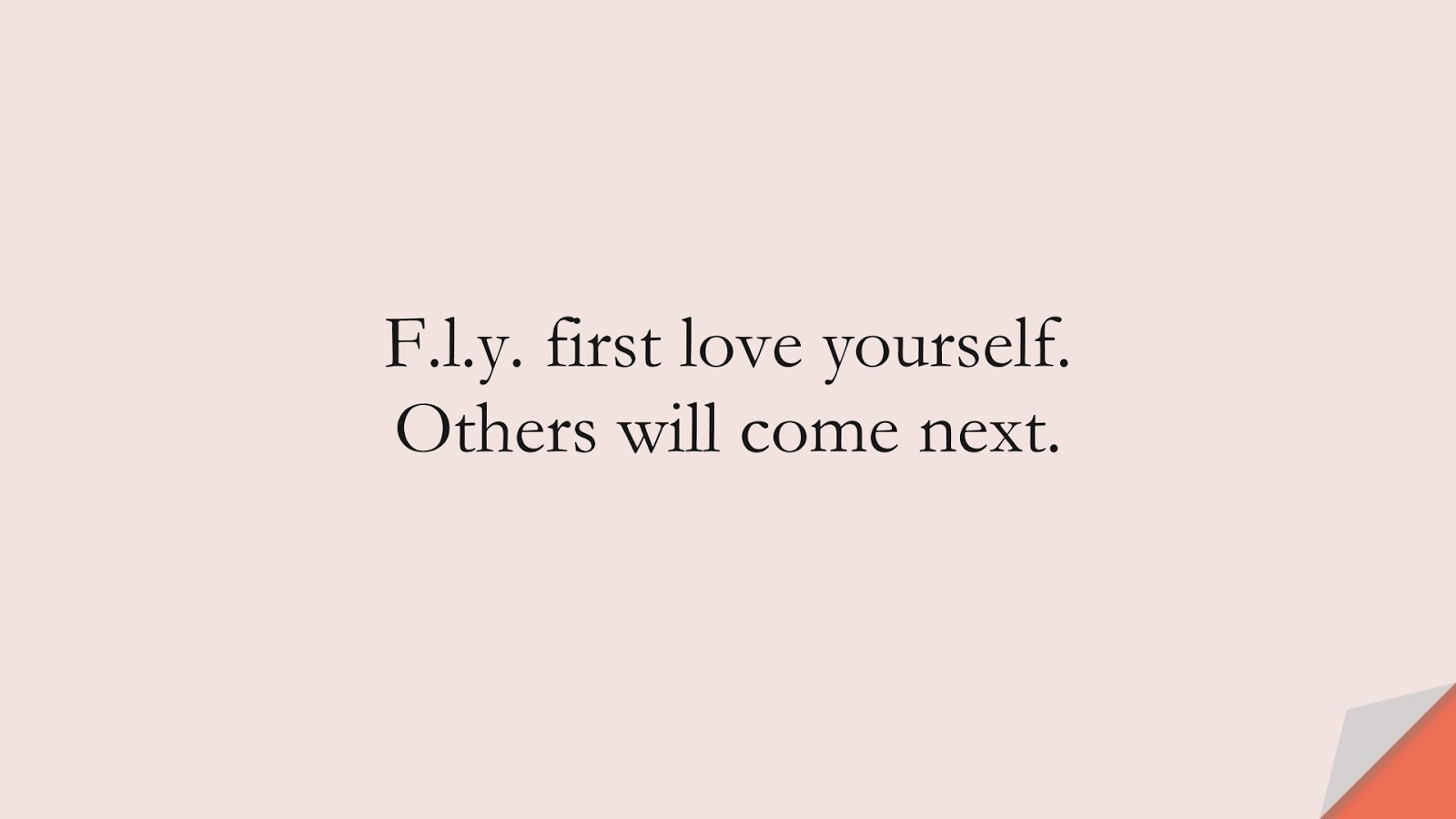 F.l.y. first love yourself. Others will come next.FALSE