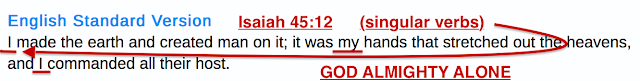God always says He is GOD ALONE and NOT THREE PERSONS Isaiah 45:12.