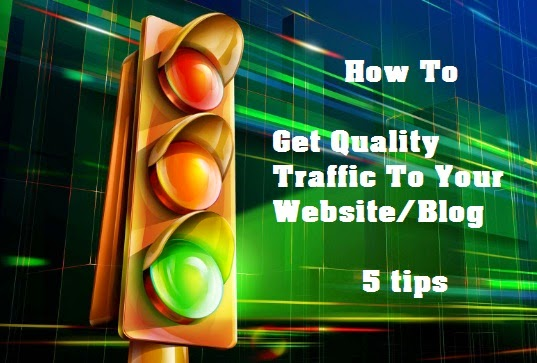 How To Get Quality Traffic To Your Website/Blog - 5 tips