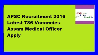 APSC Recruitment 2016 Latest 786 Vacancies Assam Medical Officer Apply
