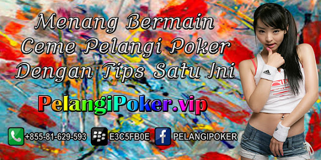 Menang-Bermain-Ceme-Pelangi-Poker-Dengan-Tips-Satu-Ini