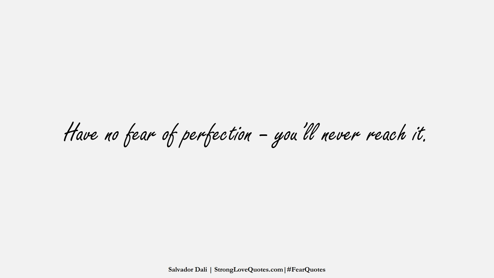 Have no fear of perfection – you'll never reach it. (Salvador Dali);  #FearQuotes
