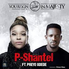 DOWNLOAD: You Reign In Majesty - P-Shantel Ft. Preye Odede [Mp3, Lyrics, Video]
