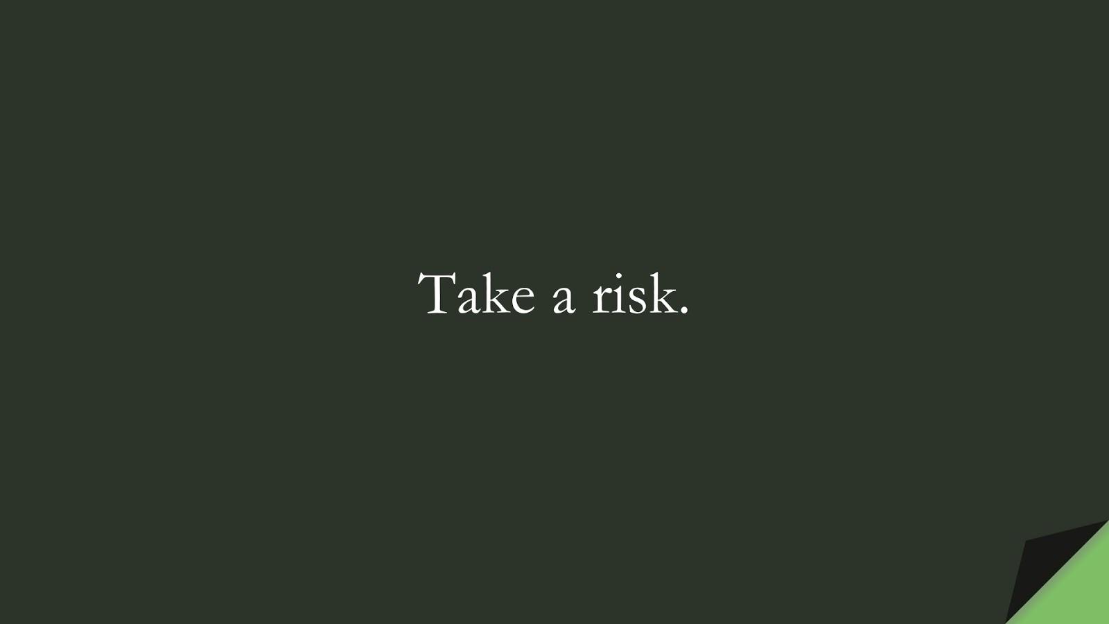 Take a risk.FALSE