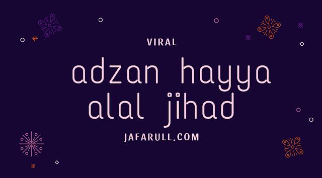 Baru-baru ini beredar Video dan Berita tentang Adzan Hayya Alal Jihad. Video tersebut menampakkan sekelompok orang yang yang berbaris dengan satu orang imam di depan. Orang yang paling depan mengumandangkan adzan namun lafal berbunyi Hayya Alash Sholah diganti dengan Hayya Alal Jihaad.