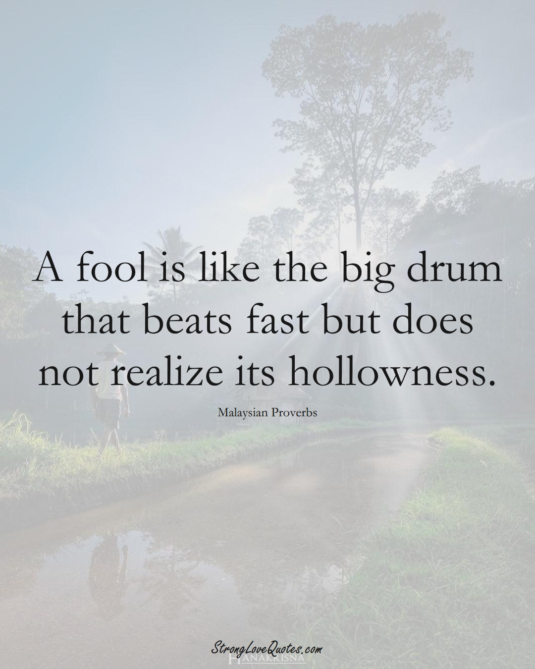A fool is like the big drum that beats fast but does not realize its hollowness. (Malaysian Sayings);  #AsianSayings