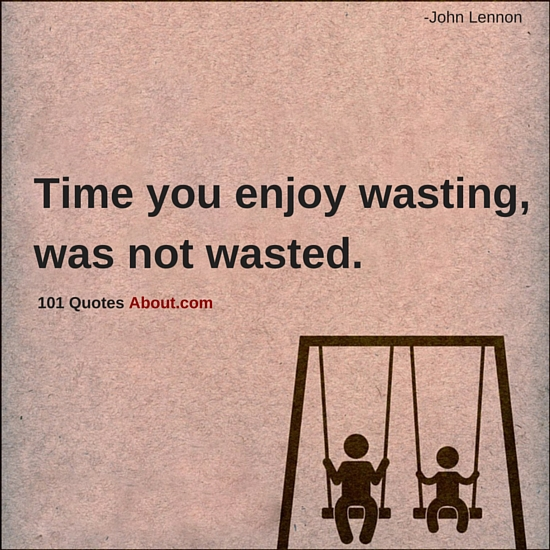 Time You Enjoy Wasting Was Not Wasted Time Quotes 101 Quotes