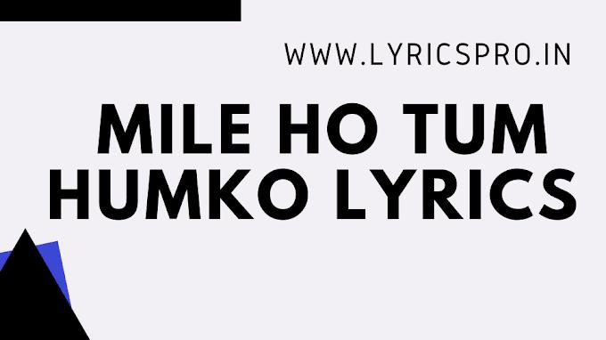 Mile Ho Tum Humko Lyrics By Neha Kakkar