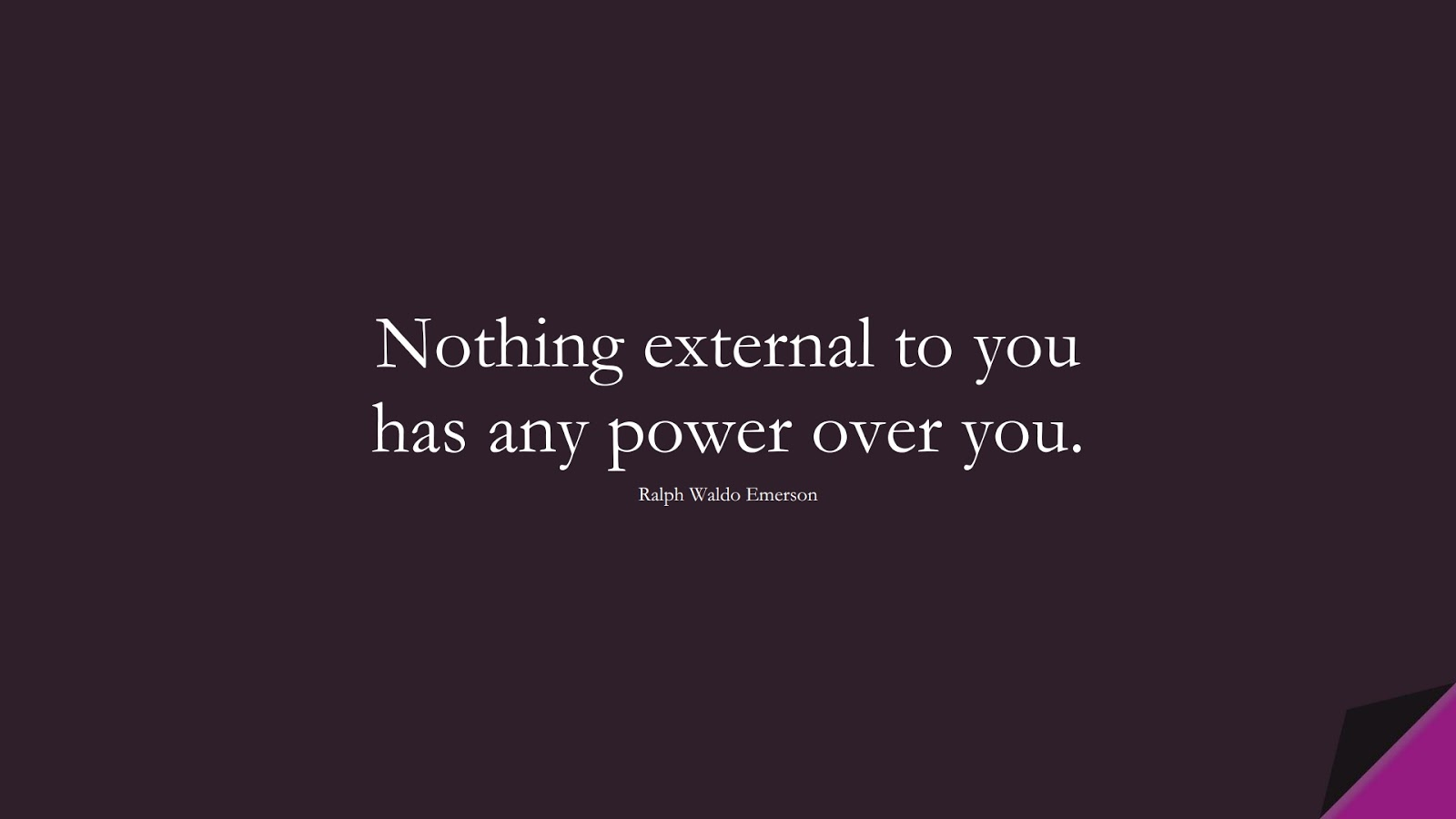 Nothing external to you has any power over you. (Ralph Waldo Emerson);  #ShortQuotes