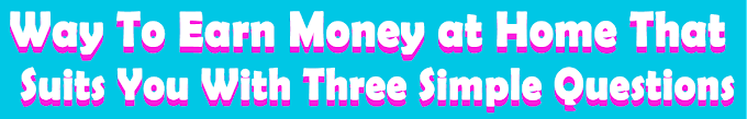 Way To Earn Money at Home That Suits You With Three Simple Questions