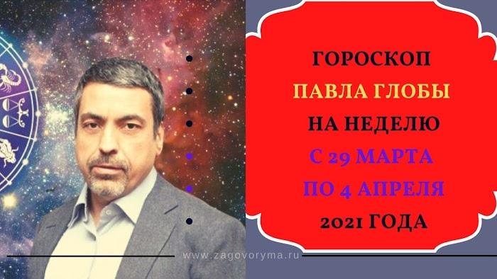 Гороскоп Павла Глобы на неделю с 29 марта по 4 апреля 2021 года