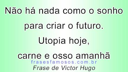 Não há nada como o sonho para criar o futuro. Utopia hoje, carne e osso amanhã