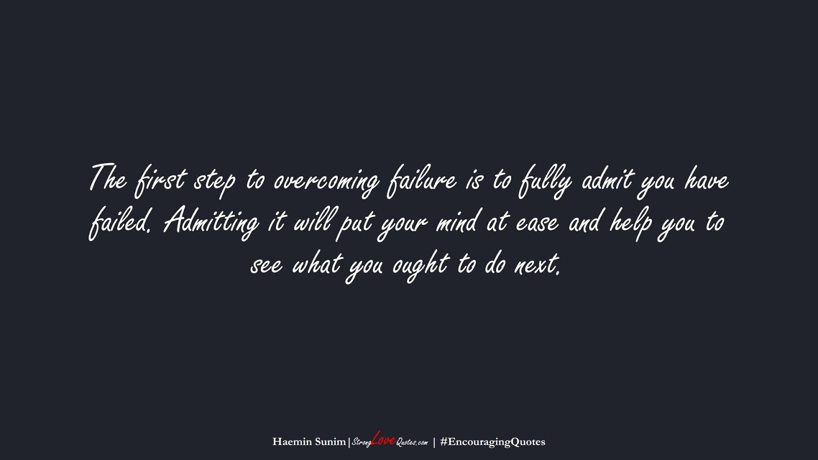The first step to overcoming failure is to fully admit you have failed. Admitting it will put your mind at ease and help you to see what you ought to do next. (Haemin Sunim);  #EncouragingQuotes