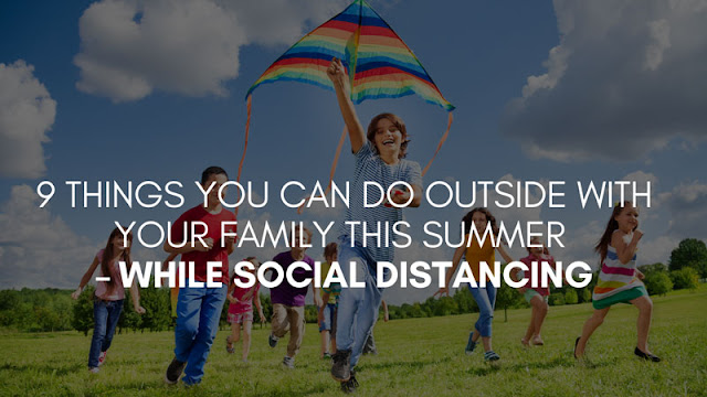 9 Things you can do outside with your family this summer - while social distancing
