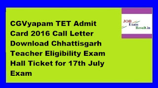 CGVyapam TET Admit Card 2016 Call Letter Download Chhattisgarh Teacher Eligibility Exam Hall Ticket for 17th July Exam