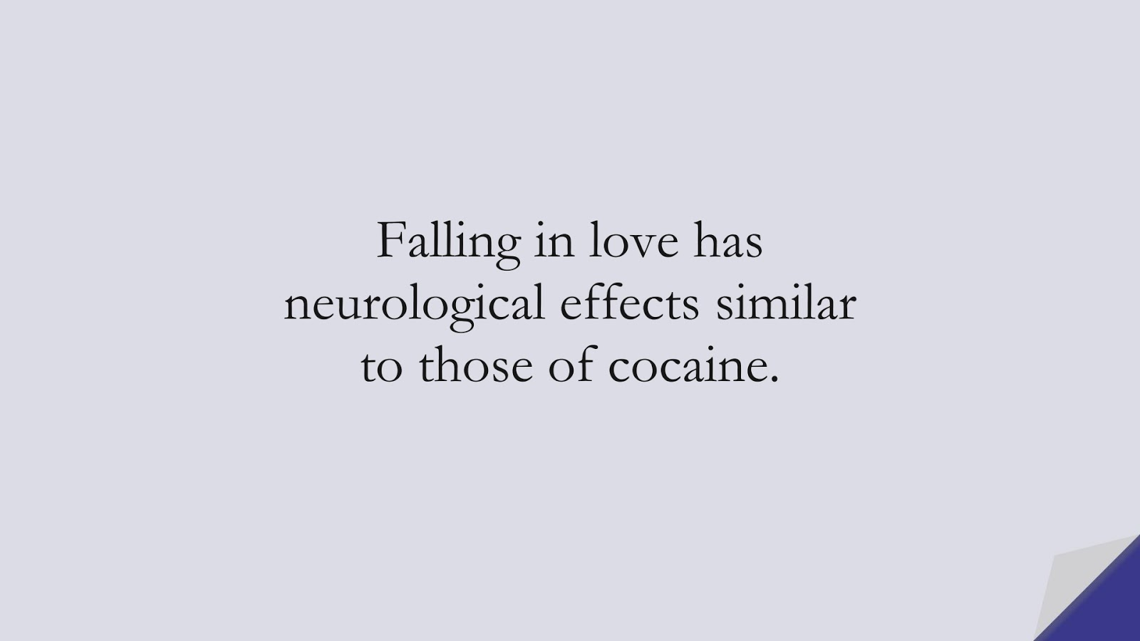 Falling in love has neurological effects similar to those of cocaine.FALSE