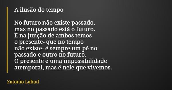 A ilusão do tempo  No futuro não existe passado, mas no passado está o futuro. E na junção de ambos temos o presente- que no tempo não existe- é sempre um pé no passado e outro no futuro. O presente é uma impossibilidade atemporal, mas é nele que vivemos.  Zatonio Lahud