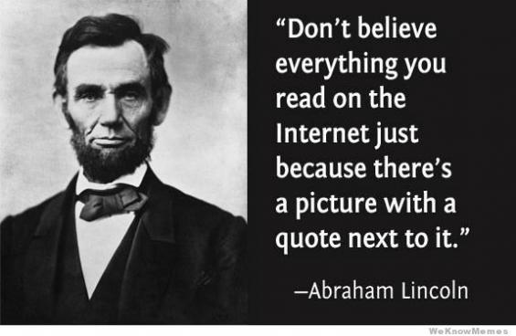 """Don't believe everything you read on the Internet just because there's a picture with a quote next to it"""