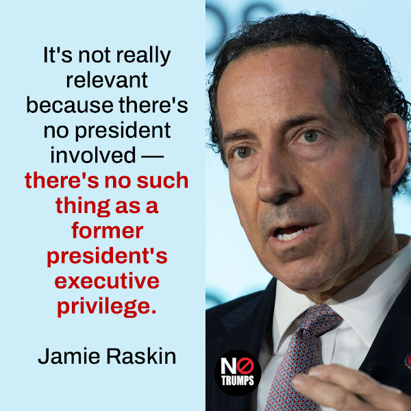 It's not really relevant because there's no president involved — there's no such thing as a former president's executive privilege. — Rep. Jamie Raskin, a constitutional-law expert and member of the investigative committee probing the events of January 6