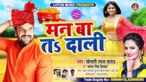 Man Ba Ta Dali Lyrics – Khesari Lal Yadav
